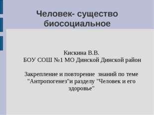 Человек- существо биосоциальное Кискина В.В. БОУ СОШ №1 МО Динской Динской ра