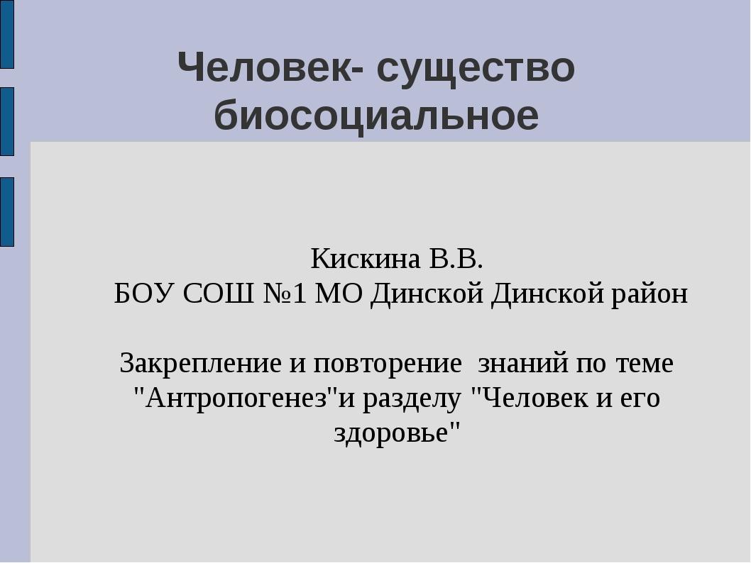Человек- существо биосоциальное Кискина В.В. БОУ СОШ №1 МО Динской Динской ра...