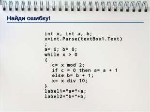 int x, int a, b; x=int.Parse(textBox1.Text); a= 0; b= 0; while x > 0 { c= x m