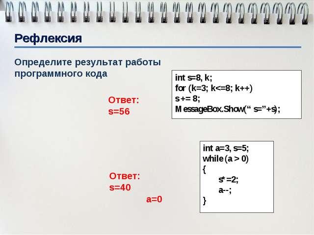 Рефлексия Определите результат работы программного кода int s=8, k; for (k=3;...
