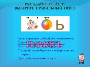 А) он управляет работой всего компьютера; Б) место хранения информации; В) ус