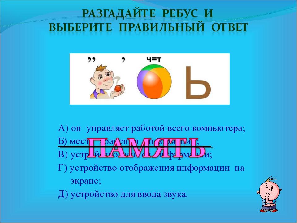 А) он управляет работой всего компьютера; Б) место хранения информации; В) ус...
