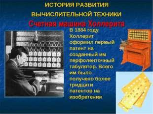 ИСТОРИЯ РАЗВИТИЯ ВЫЧИСЛИТЕЛЬНОЙ ТЕХНИКИ Счетная машина Холлерита В 1884 году