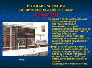 ИСТОРИЯ РАЗВИТИЯ ВЫЧИСЛИТЕЛЬНОЙ ТЕХНИКИ Первая ЭВМ Первым в мире компьютером