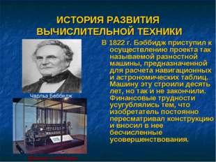 ИСТОРИЯ РАЗВИТИЯ ВЫЧИСЛИТЕЛЬНОЙ ТЕХНИКИ В 1822 г. Бэббидж приступил к осущест