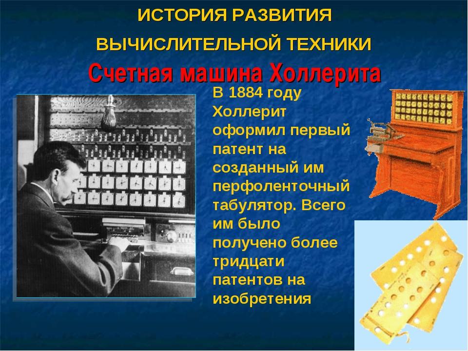 ИСТОРИЯ РАЗВИТИЯ ВЫЧИСЛИТЕЛЬНОЙ ТЕХНИКИ Счетная машина Холлерита В 1884 году...