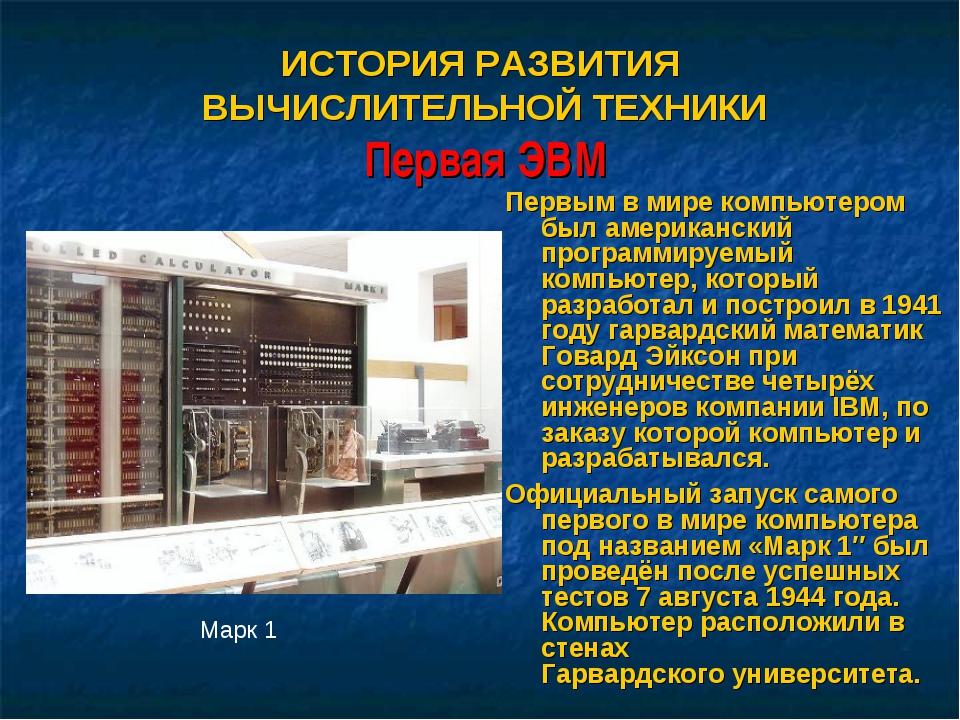 ИСТОРИЯ РАЗВИТИЯ ВЫЧИСЛИТЕЛЬНОЙ ТЕХНИКИ Первая ЭВМ Первым в мире компьютером...
