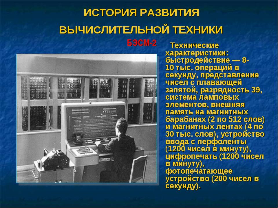 ИСТОРИЯ РАЗВИТИЯ ВЫЧИСЛИТЕЛЬНОЙ ТЕХНИКИ БЭСМ-2 Технические характеристики: бы...