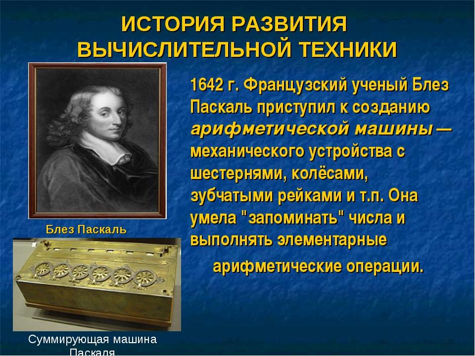 1642 г. Французский ученый Блез Паскаль приступил к созданию арифметической м...