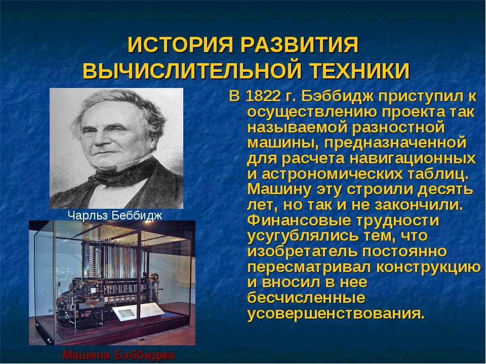 ИСТОРИЯ РАЗВИТИЯ ВЫЧИСЛИТЕЛЬНОЙ ТЕХНИКИ В 1822 г. Бэббидж приступил к осущест...