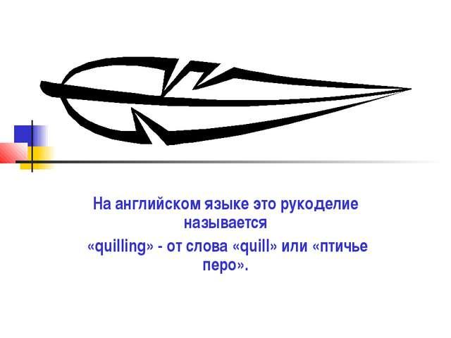 На английском языке это рукоделие называется «quilling» - от слова «quill» ил...