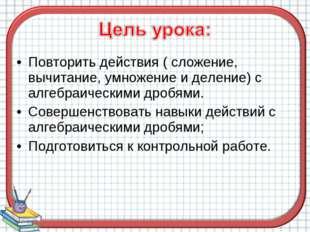 Повторить действия ( сложение, вычитание, умножение и деление) с алгебраическ