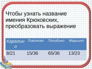Чтобы узнать название имения Крюковских, преобразовать выражение КарелиноЛив