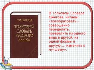 В Толковом Словаре Ожегова читаем: «преобразовать - совершенно переделать, п