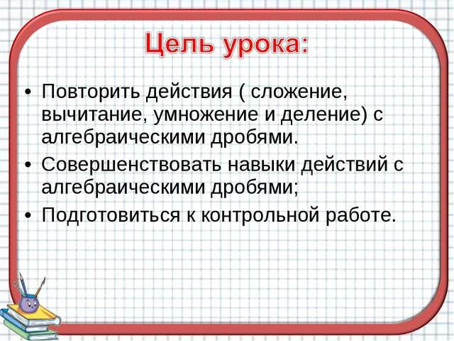 Повторить действия ( сложение, вычитание, умножение и деление) с алгебраическ...