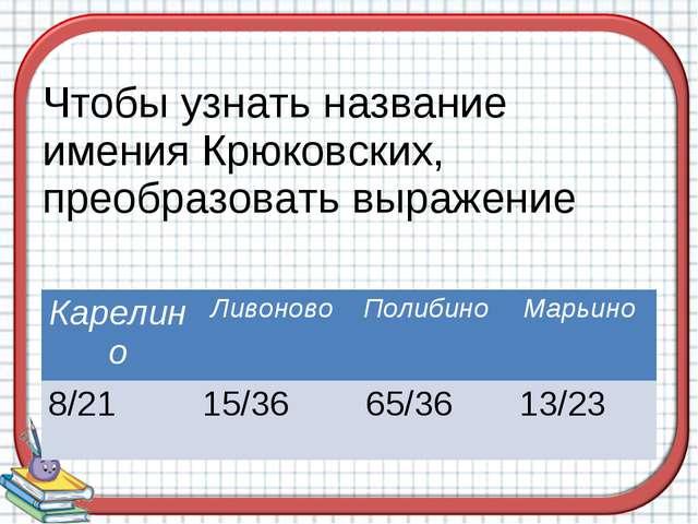 Чтобы узнать название имения Крюковских, преобразовать выражение КарелиноЛив...