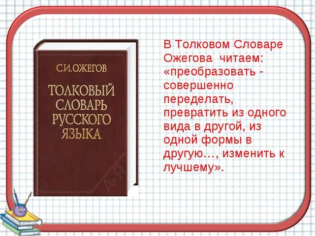 В Толковом Словаре Ожегова читаем: «преобразовать - совершенно переделать, п...