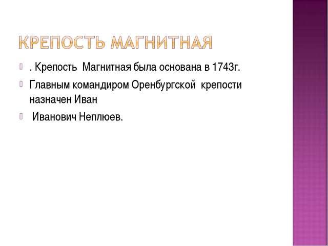 . Крепость Магнитная была основана в 1743г. Главным командиром Оренбургской...