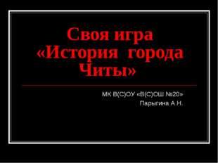 Своя игра «История города Читы» МК В(С)ОУ «В(С)ОШ №20» Парыгина А.Н.