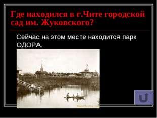 Где находился в г.Чите городской сад им. Жуковского? Сейчас на этом месте нах