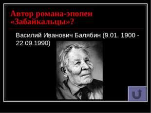 Автор романа-эпопеи «Забайкальцы»? Василий Иванович Балябин (9.01. 1900 - 22.