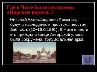 Где в Чите были построены «Царские ворота»? Николай Александрович Романов, бу