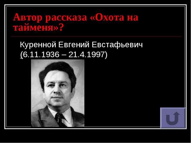 Автор рассказа «Охота на тайменя»? Куренной Евгений Евстафьевич (6.11.1936 –...