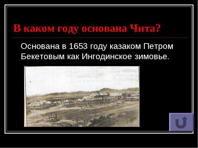 В каком году основана Чита? Основана в1653 году казакомПетром Бекетовым как...
