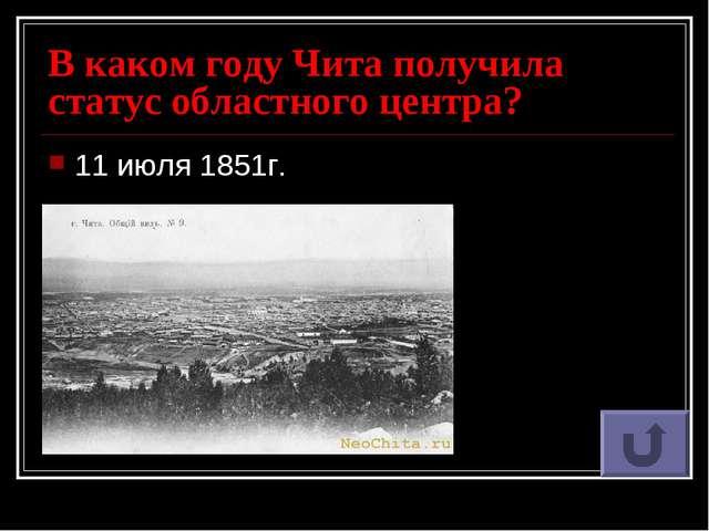 В каком году Чита получила статус областного центра? 11 июля 1851г.