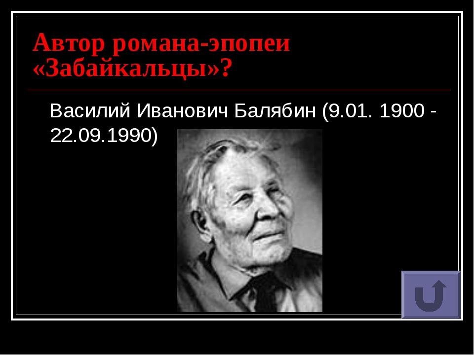 Автор романа-эпопеи «Забайкальцы»? Василий Иванович Балябин (9.01. 1900 - 22....