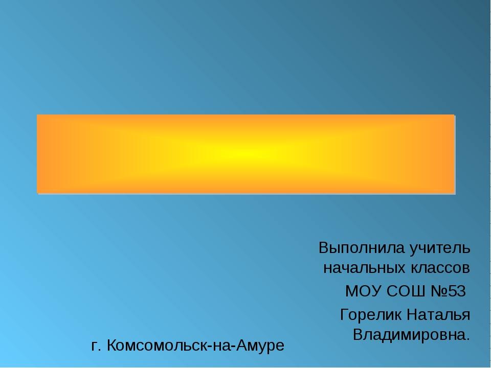 Выполнила учитель начальных классов МОУ СОШ №53 Горелик Наталья Владимировна....