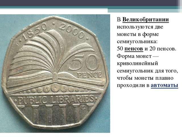 В Великобритании используются две монеты в форме семиугольника: 50 пенсов и 2...