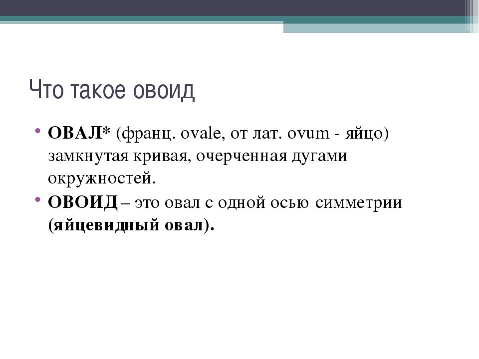 Что такое овоид ОВАЛ*(франц. ovale, от лат. ovum - яйцо) замкнутая кривая, о...