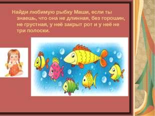 Найди любимую рыбку Маши, если ты знаешь, что она не длинная, без горошин, н