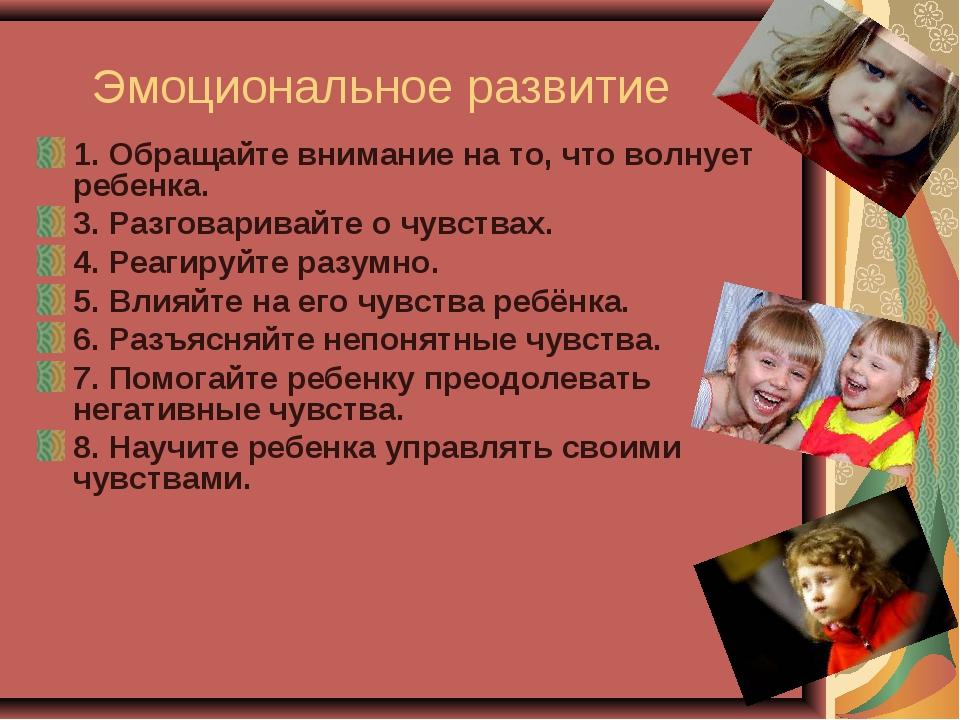 Эмоциональное развитие 1. Обращайте внимание на то, что волнует ребенка. 3. Р...