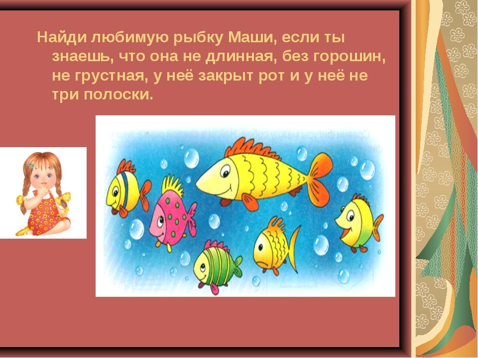 Найди любимую рыбку Маши, если ты знаешь, что она не длинная, без горошин, н...
