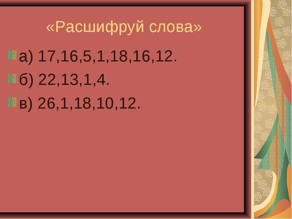 «Расшифруй слова» а) 17,16,5,1,18,16,12. б) 22,13,1,4. в) 26,1,18,10,12.