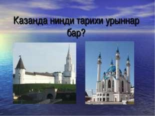 Казанда нинди тарихи урыннар бар?