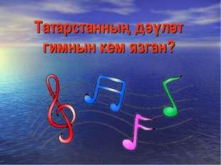 Татарстанның дәүләт гимнын кем язган?