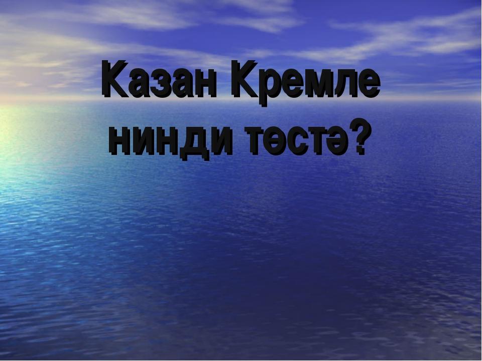 Казан Кремле нинди төстә?