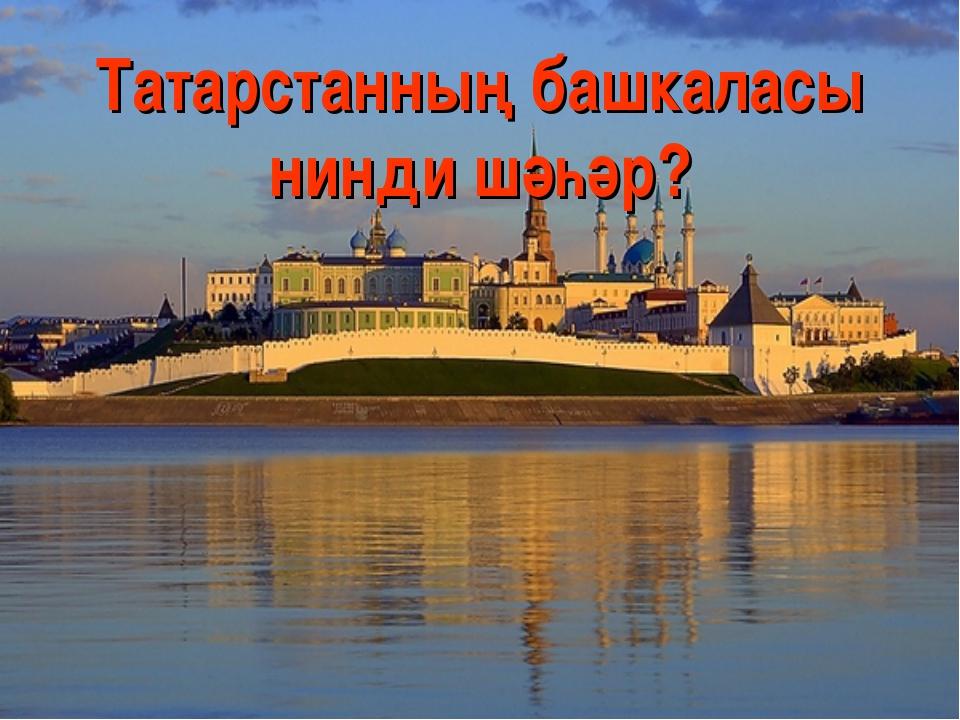 Татарстанның башкаласы нинди шәһәр?