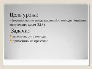 Цель урока: - формирование представлений о методе решения творческих задач (