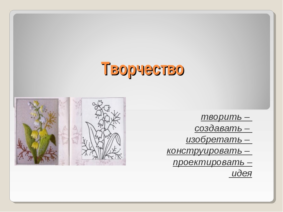 Творчество творить – создавать – изобретать – конструировать – проектировать...