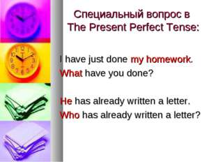 Специальный вопрос в The Present Perfect Tense: I have just done my homework.