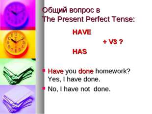 Общий вопрос в The Present Perfect Tense: 			HAVE 					+ V3 ? 			HAS Have you