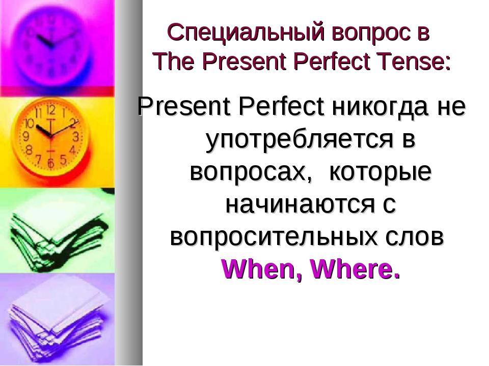 Специальный вопрос в The Present Perfect Tense: Present Perfect никогда не уп...