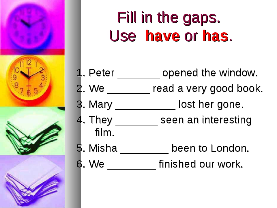 Fill in the gaps. Use have or has. 1. Peter _______ opened the window. 2. We...