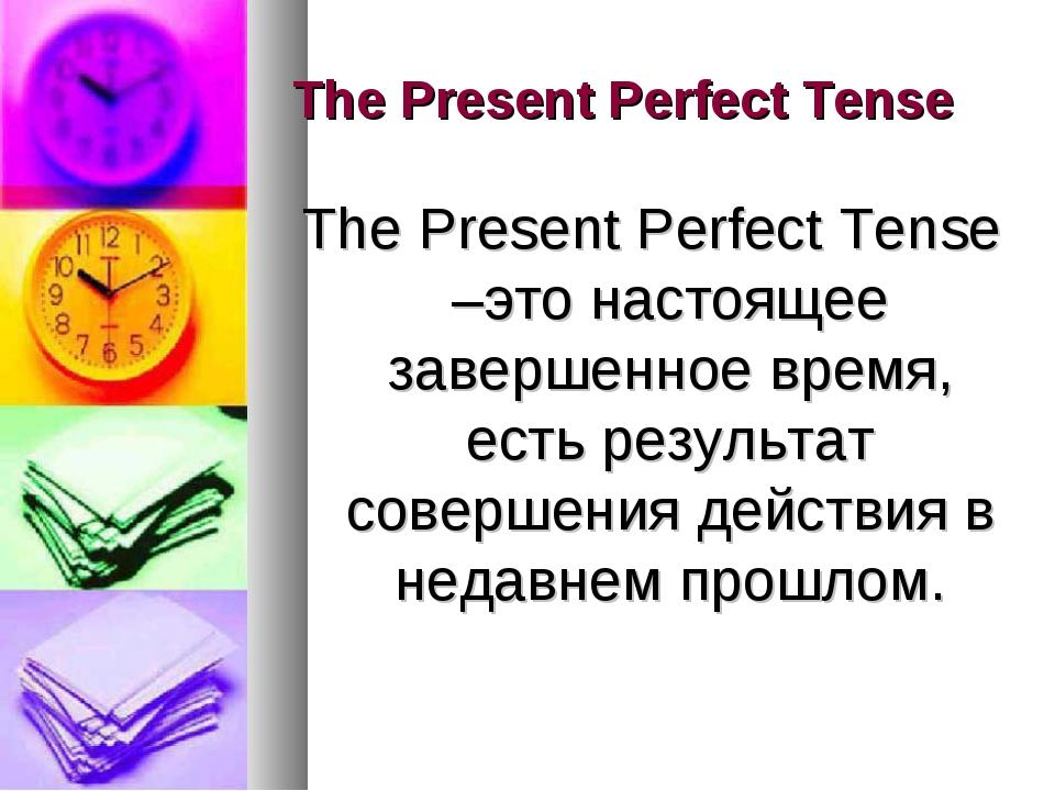 The Present Perfect Tense The Present Perfect Tense –это настоящее завершенно...
