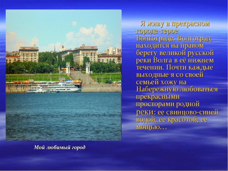 Мой любимый город Я живу в прекрасном городе-герое Волгограде. Волгоград нах...