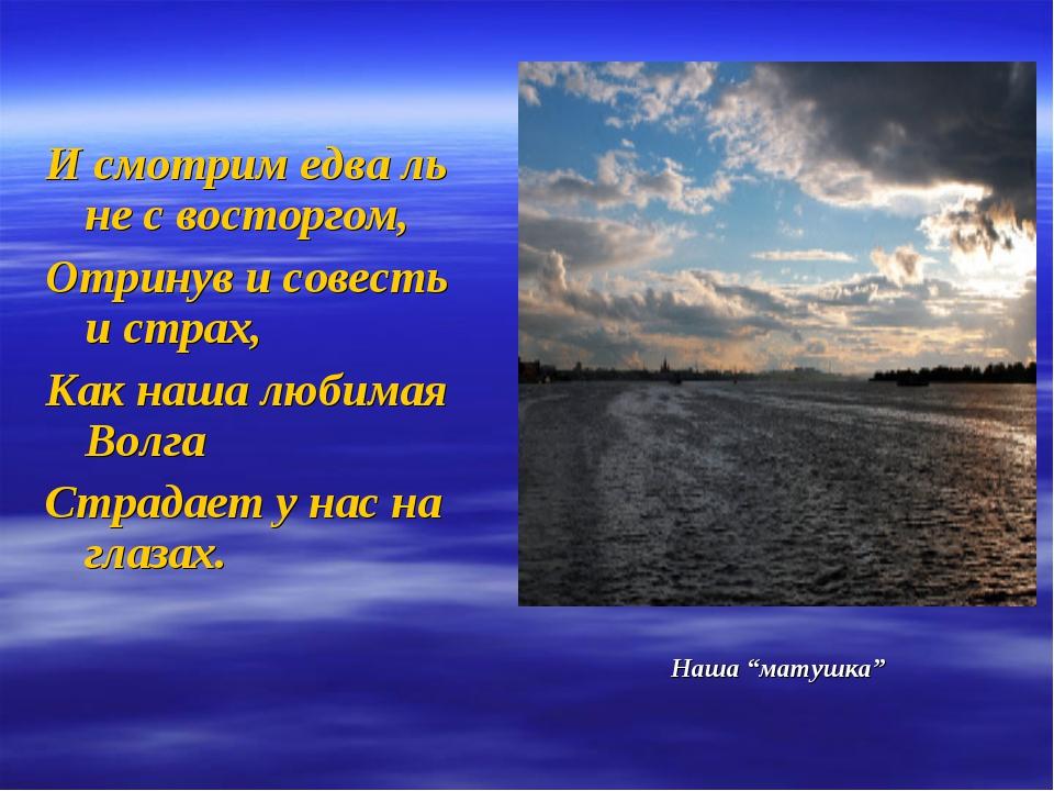 И смотрим едва ль не с восторгом, Отринув и совесть и страх, Как наша любима...